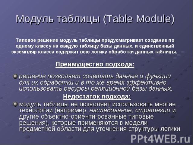 Модуль таблицы (Table Module) решение позволяет сочетать данные и функции для их обработки и в то же время эффективно использовать ресурсы реляционной базы данных. Недостаток подхода:модуль таблицы не позволяет использовать многие технологии (наприм…