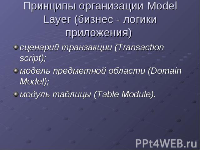 Принципы организации Model Layer (бизнес - логики приложения) сценарий транзакции (Transaction script);модель предметной области (Domain Model);модуль таблицы (Table Module).