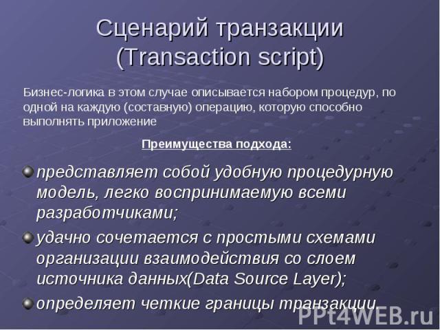 Сценарий транзакции (Transaction script)представляет собой удобную процедурную модель, легко воспринимаемую всеми разработчиками; удачно сочетается с простыми схемами организации взаимодействия со слоем источника данных(Data Source Layer); определяе…
