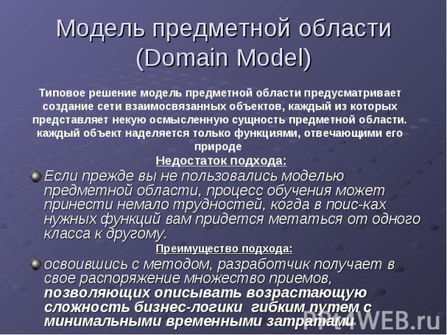 Модель предметной области (Domain Model)Если прежде вы не пользовались моделью предметной области, процесс обучения может принести немало трудностей, когда в поисках нужных функций вам придется метаться от одного класса к другому.Преимущество п…