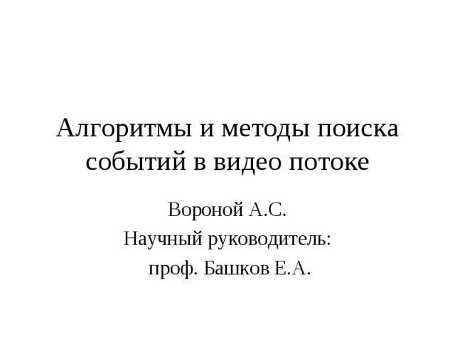 Алгоритмы и методы поиска событий в видео потокеВороной А.С.Научный руководитель: проф. Башков Е.А.