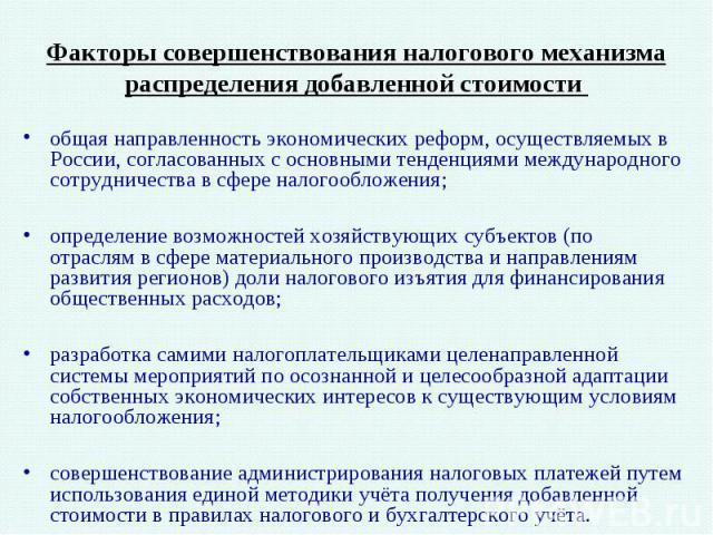 Факторы совершенствования налогового механизма распределения добавленной стоимости общая направленность экономических реформ, осуществляемых в России, согласованных с основными тенденциями международного сотрудничества в сфере налогообложения; опред…