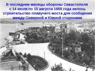 В последние месяцы обороны Севастополя с 14 июля по 15 августа 1855 года велось