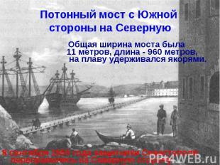 Потонный мост с Южной стороны на Северную Общая ширина моста была 11 метров, дли