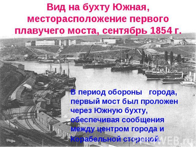 Вид на бухту Южная, месторасположение первогоплавучего моста, сентябрь 1854 г.В период обороны города, первый мост был проложен через Южную бухту, обеспечивая сообщения между центром города и Корабельной стороной.