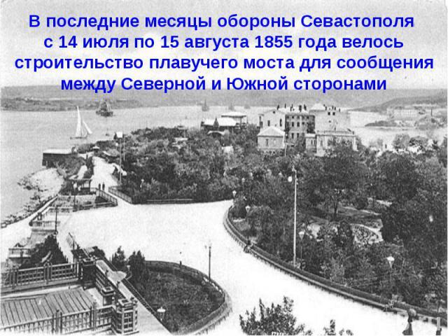 В последние месяцы обороны Севастополя с 14 июля по 15 августа 1855 года велось строительство плавучего моста для сообщения между Северной и Южной сторонами