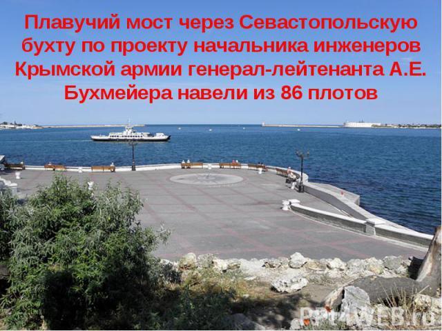 Плавучий мост через Севастопольскую бухту по проекту начальника инженеров Крымской армии генерал-лейтенанта А.Е. Бухмейера навели из 86 плотов