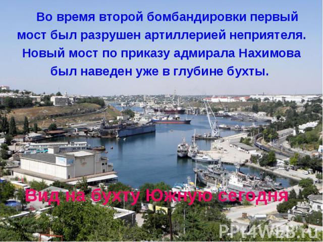Вид на бухту Южную сегодняВо время второй бомбандировки первыймост был разрушен артиллерией неприятеля.Новый мост по приказу адмирала Нахимовабыл наведен уже в глубине бухты.