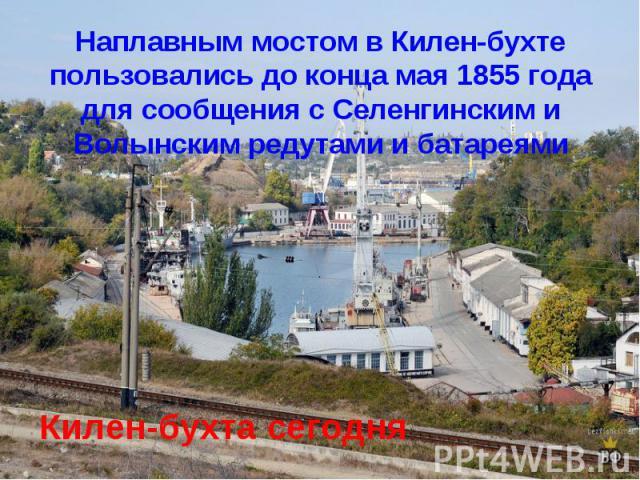 Наплавным мостом в Килен-бухте пользовались до конца мая 1855 года для сообщения с Селенгинским и Волынским редутами и батареямиКилен-бухта сегодня