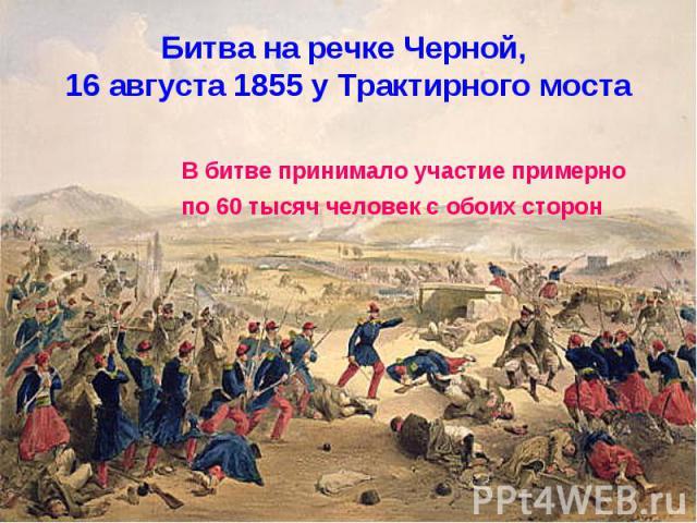 Битва на речке Черной, 16 августа 1855 у Трактирного мостаВ битве принимало участие примерно по 60 тысяч человек с обоих сторон