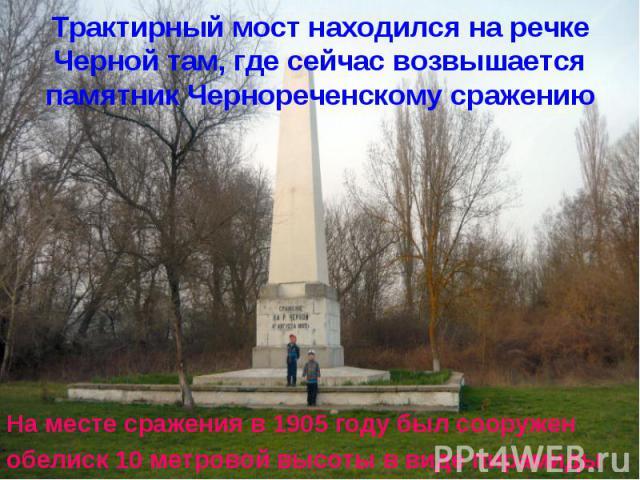 Трактирный мост находился на речке Черной там, где сейчас возвышается памятник Чернореченскому сражению На месте сражения в 1905 году был сооруженобелиск 10 метровой высоты в виде пирамиды