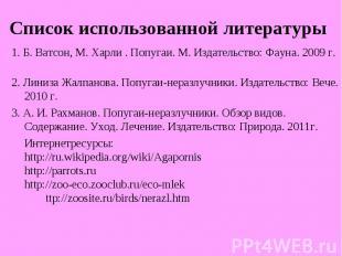1. Б. Ватсон, М. Харли . Попугаи. М. Издательство: Фауна. 2009 г.2. Линиза Жалпа