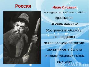 РоссияИван Сусанин (последняя треть XVI века – 1613) –крестьянин из села Домнино