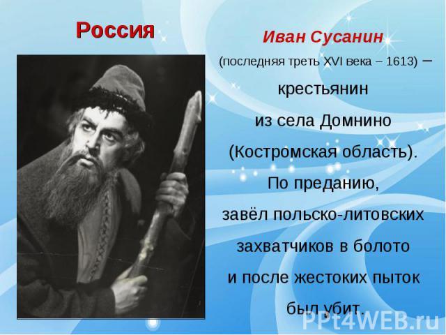 РоссияИван Сусанин (последняя треть XVI века – 1613) –крестьянин из села Домнино (Костромская область). По преданию, завёл польско-литовских захватчиков в болото и после жестоких пыток был убит.