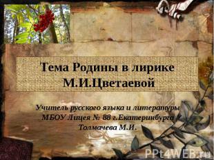 Тема Родины в лирике М.И.ЦветаевойУчитель русского языка и литературы МБОУ Лицея