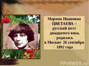 Марина ИвановнаЦВЕТАЕВА – русский поэт двадцатого века, родиласьв Москве 26 сент