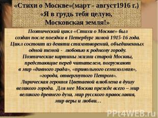 «Стихи о Москве»(март - август1916 г.)«Я в грудь тебя целую, Московская земля!»П