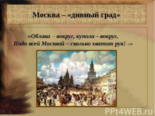 Москва – «дивный град»«Облака - вокруг, купола – вокруг,Надо всей Москвой – скол