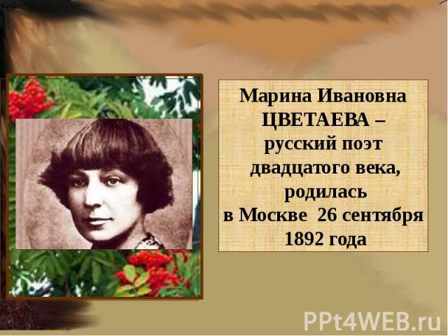 Марина ИвановнаЦВЕТАЕВА – русский поэт двадцатого века, родиласьв Москве 26 сентября 1892 года