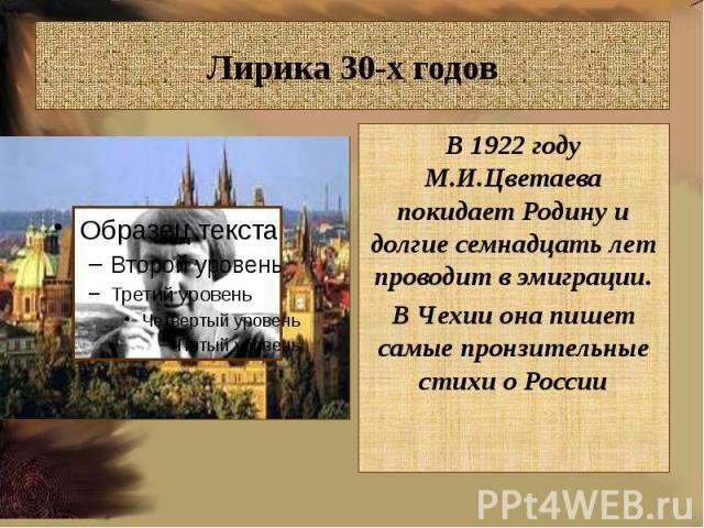 Лирика 30-х годовВ 1922 году М.И.Цветаева покидает Родину и долгие семнадцать лет проводит в эмиграции.В Чехии она пишет самые пронзительные стихи о России