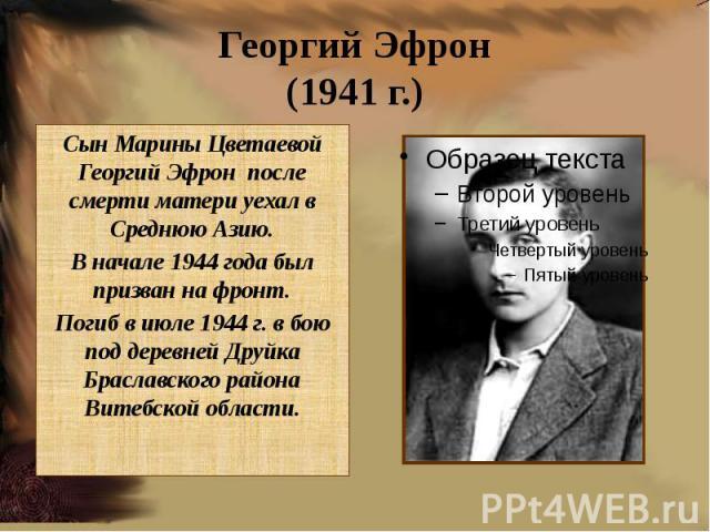 Георгий Эфрон(1941 г.)Сын Марины Цветаевой Георгий Эфрон после смерти матери уехал в Среднюю Азию.В начале 1944 года был призван на фронт.Погиб в июле 1944 г. в бою под деревней Друйка Браславского района Витебской области.
