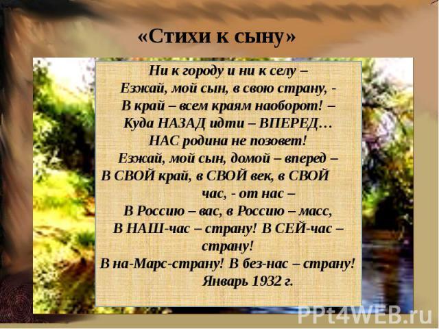 Ни к городу и ни к селу –Езжай, мой сын, в свою страну, -В край – всем краям наоборот! –Куда НАЗАД идти – ВПЕРЕД…НАС родина не позовет!Езжай, мой сын, домой – вперед –В СВОЙ край, в СВОЙ век, в СВОЙ час, - от нас –В Россию – вас, в Россию – масс,В Н…