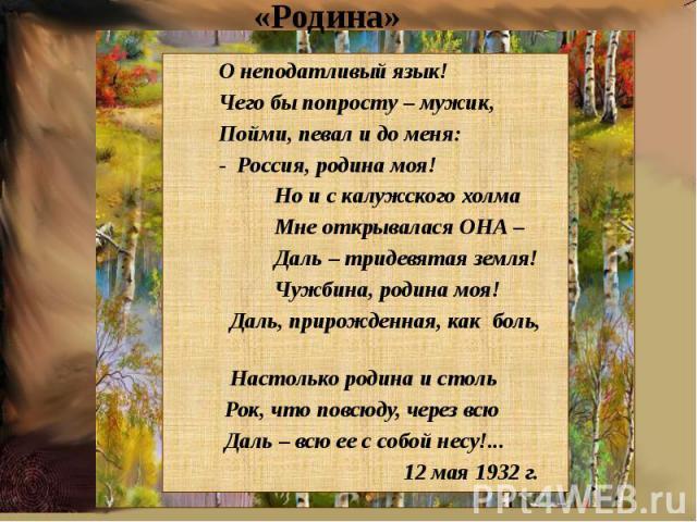 «Родина» О неподатливый язык! Чего бы попросту – мужик, Пойми, певал и до меня: - Россия, родина моя! Но и с калужского холма Мне открывалася ОНА – Даль – тридевятая земля! Чужбина, родина моя! Даль, прирожденная, как боль, Настолько родина и столь …