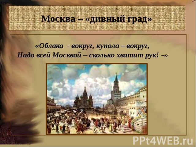 Москва – «дивный град»«Облака - вокруг, купола – вокруг,Надо всей Москвой – сколько хватит рук! –»