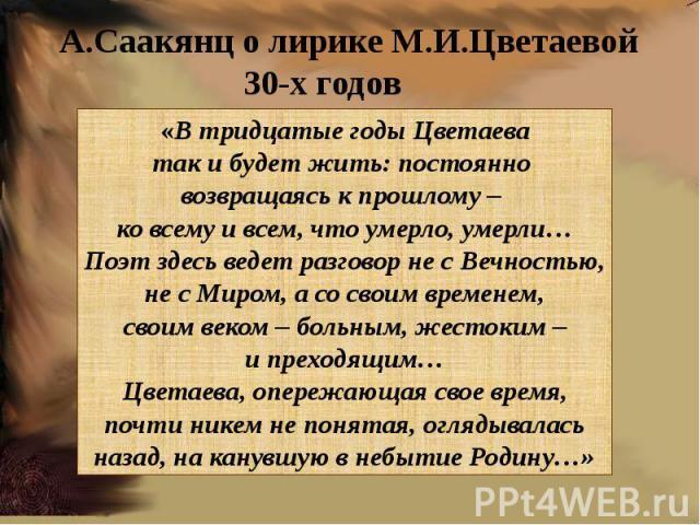 «В тридцатые годы Цветаеватак и будет жить: постоянно возвращаясь к прошлому – ко всему и всем, что умерло, умерли…Поэт здесь ведет разговор не с Вечностью,не с Миром, а со своим временем,своим веком – больным, жестоким –и преходящим…Цветаева, опере…