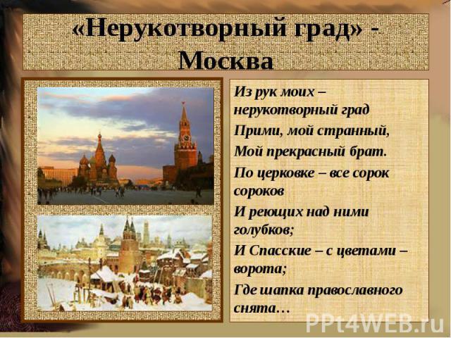 «Нерукотворный град» - МоскваИз рук моих – нерукотворный градПрими, мой странный,Мой прекрасный брат.По церковке – все сорок сороковИ реющих над ними голубков;И Спасские – с цветами – ворота;Где шапка православного снята…