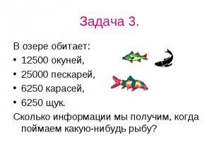 Задача 3.В озере обитает:12500 окуней,25000 пескарей,6250 карасей,6250 щук.Сколь