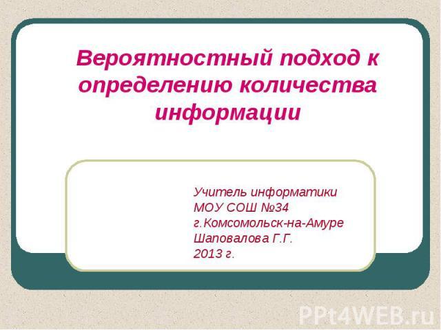Вероятностный подход к определению количества информацииУчитель информатики МОУ СОШ №34г.Комсомольск-на-АмуреШаповалова Г.Г.2013 г.