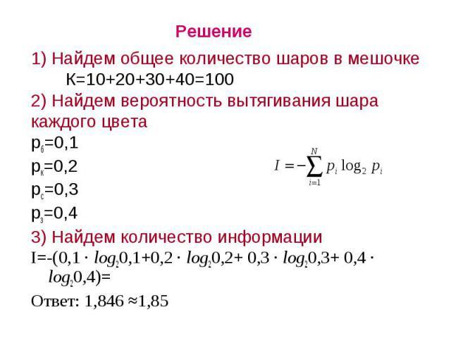 Решение1) Найдем общее количество шаров в мешочке К=10+20+30+40=1002) Найдем вероятность вытягивания шаракаждого цветарб=0,1рк=0,2рс=0,3рз=0,43) Найдем количество информацииI=-(0,1 · log20,1+0,2 · log20,2+ 0,3 · log20,3+ 0,4 · log20,4)=Ответ: 1,846 ≈1,85