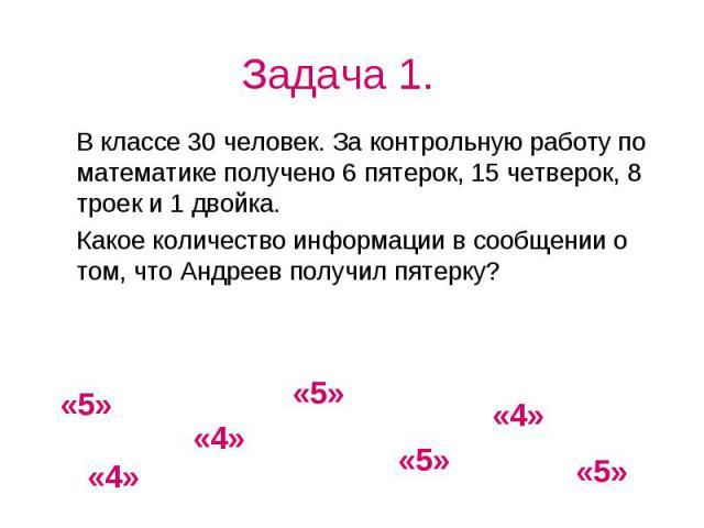 Задача 1. В классе 30 человек. За контрольную работу по математике получено 6 пятерок, 15 четверок, 8 троек и 1 двойка. Какое количество информации в сообщении о том, что Андреев получил пятерку?