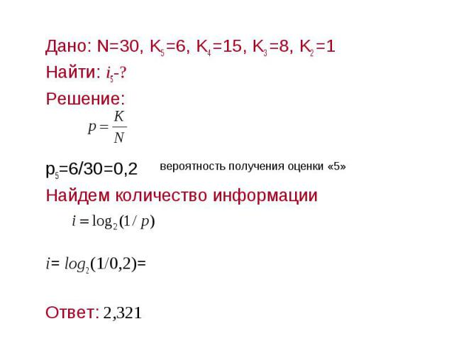 Дано: N=30, K5 =6, K4 =15, K3 =8, K2 =1Дано: N=30, K5 =6, K4 =15, K3 =8, K2 =1Найти: i5-?Решение:р5=6/30=0,2Найдем количество информацииi= log2 (1/0,2)= Ответ: 2,321