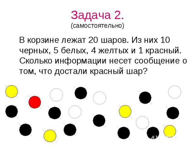 Задача 2.(самостоятельно) В корзине лежат 20 шаров. Из них 10 черных, 5 белых, 4 желтых и 1 красный. Сколько информации несет сообщение о том, что достали красный шар?