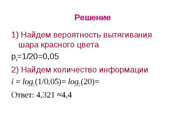 Решение1) Найдем вероятность вытягивания шара красного цветарк=1/20=0,052) Найдем количество информацииi = log2 (1/0,05)= log2 (20)= Ответ: 4,321 ≈4,4
