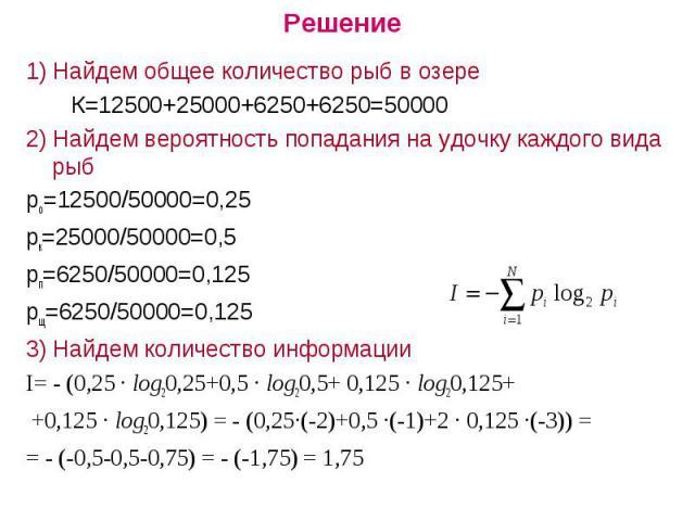 Решение1) Найдем общее количество рыб в озере К=12500+25000+6250+6250=500002) Найдем вероятность попадания на удочку каждого вида рыбро=12500/50000=0,25рк=25000/50000=0,5рп=6250/50000=0,125рщ=6250/50000=0,1253) Найдем количество информацииI= - (0,25…
