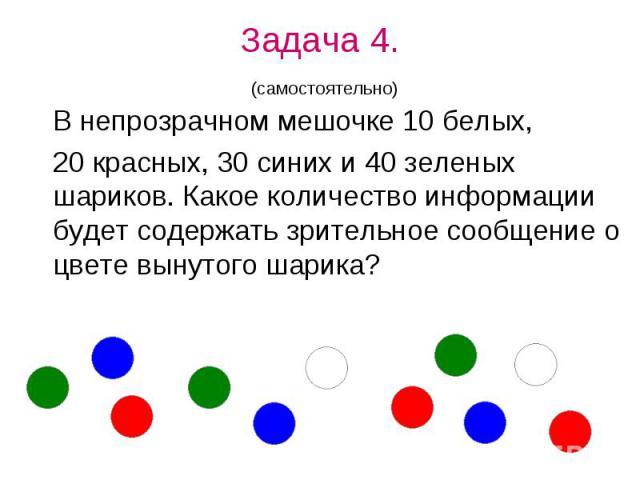 Задача 4. (самостоятельно) В непрозрачном мешочке 10 белых, 20 красных, 30 синих и 40 зеленых шариков. Какое количество информации будет содержать зрительное сообщение о цвете вынутого шарика?