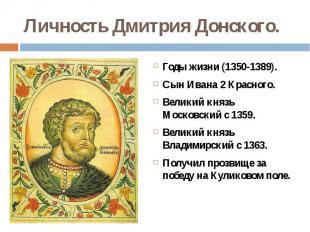 Личность Дмитрия Донского.Годы жизни (1350-1389).Сын Ивана 2 Красного.Великий кн