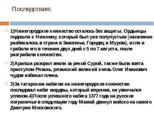 Последствия:1)Нижегородское княжество осталось без защиты. Ордынцы подошли к Ниж