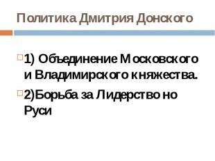 Политика Дмитрия Донского1) Объединение Московского и Владимирского княжества.2)
