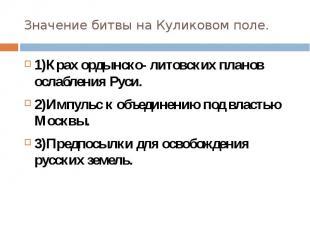 Значение битвы на Куликовом поле.1)Крах ордынско- литовских планов ослабления Ру
