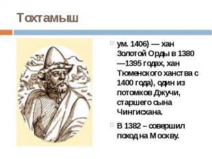 Тохтамышум. 1406)— хан Золотой Орды в 1380—1395 годах, хан Тюменского ханс