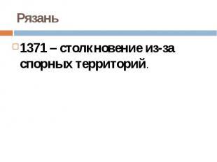 Рязань1371 – столкновение из-за спорных территорий.