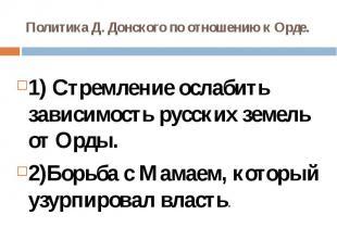 Политика Д. Донского по отношению к Орде.1) Стремление ослабить зависимость русс