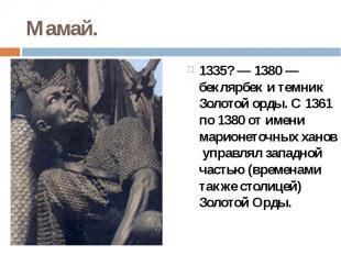 Мамай.1335?— 1380 — беклярбек и темник Золотой орды. С 1361 по 1380 от име