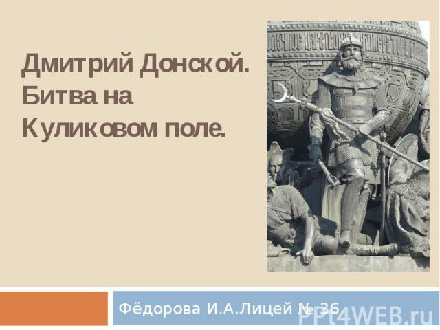 Дмитрий Донской. Битва на Куликовом поле.Фёдорова И.А.Лицей № 36
