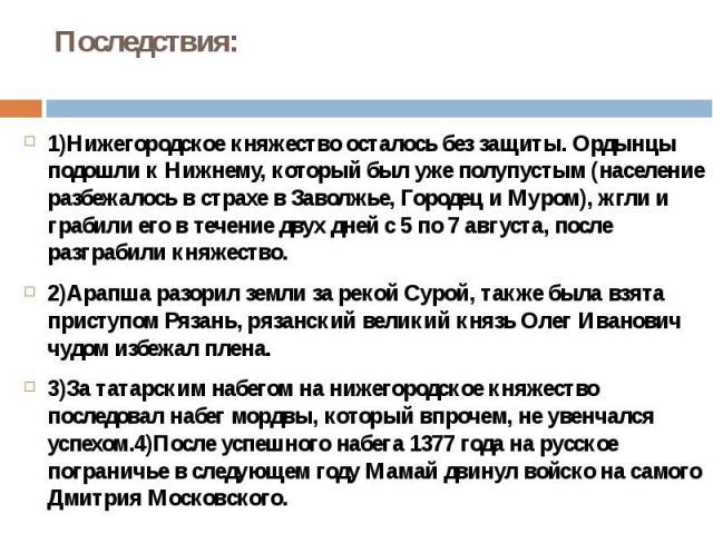 Последствия:1)Нижегородское княжество осталось без защиты. Ордынцы подошли к Нижнему, который был уже полупустым (население разбежалось в страхе в Заволжье, Городец и Муром), жгли и грабили его в течение двух дней с 5 по 7 августа, после разграбили …
