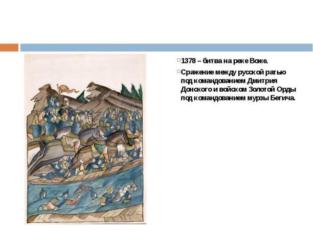 1378 – битва на реке Воже.1378 – битва на реке Воже.Сражение между русской ратью под командованием Дмитрия Донского и войском Золотой Орды под командованием мурзы Бегича.